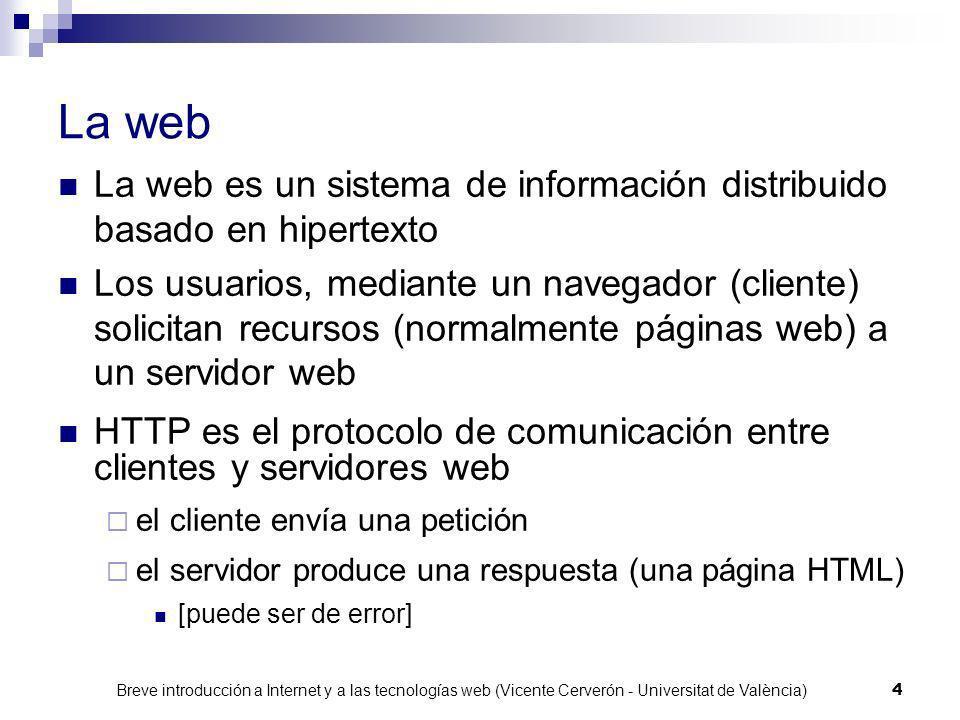 Breve introducción a Internet y a las tecnologías web (Vicente Cerverón - Universitat de València) 4 La web La web es un sistema de información distribuido basado en hipertexto Los usuarios, mediante un navegador (cliente) solicitan recursos (normalmente páginas web) a un servidor web HTTP es el protocolo de comunicación entre clientes y servidores web el cliente envía una petición el servidor produce una respuesta (una página HTML) [puede ser de error]