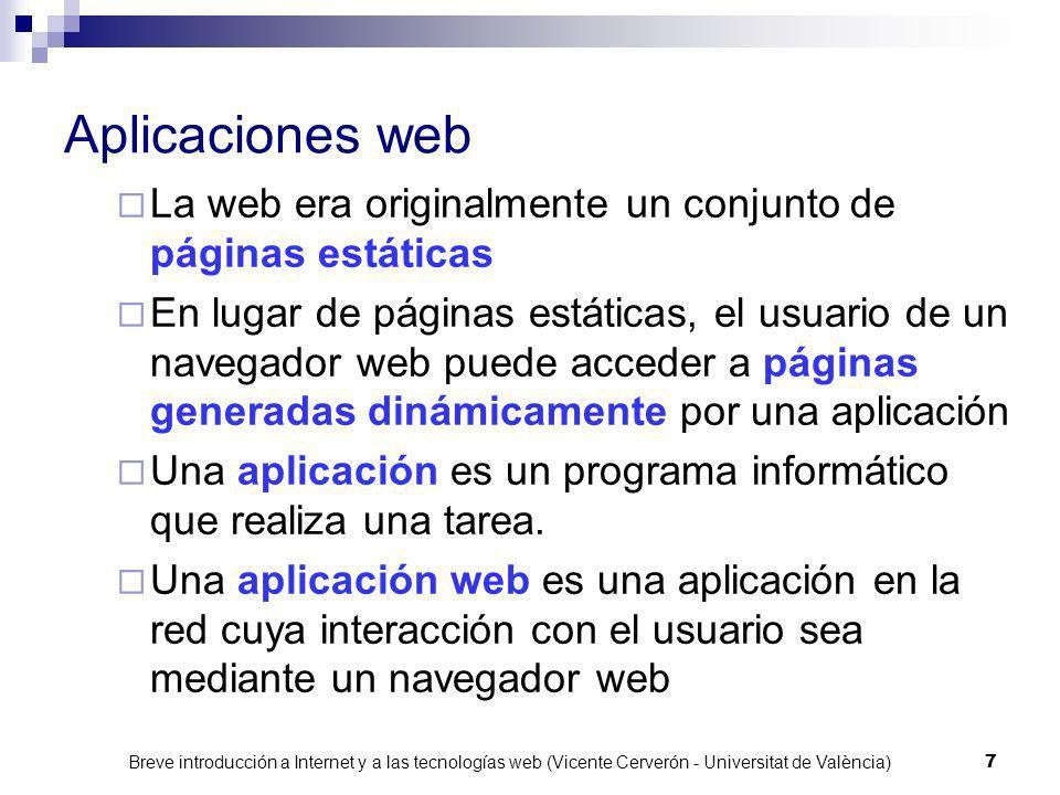 Breve introducción a Internet y a las tecnologías web (Vicente Cerverón - Universitat de València) 17 Consideraciones sobre aplicaciones web Guardar el estado en el cliente campos ocultos información en el path ambos mecanismos se pueden usar para solventar la deshabilitación de cookies no requieren almacenamiento adicional ya que son pasados en cada petición HTTP