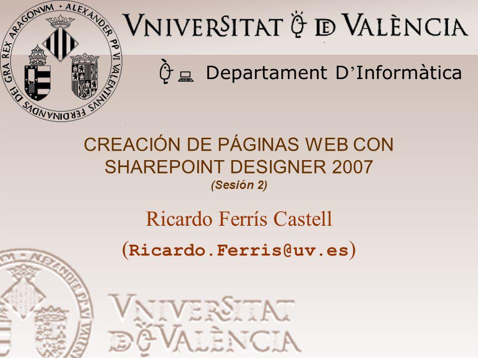 CREACIÓN DE PÁGINAS WEB CON SHAREPOINT DESIGNER 2007 (Sesión 2) Ricardo Ferrís Castell ( Ricardo.Ferris@uv.es ) Departament D Informàtica