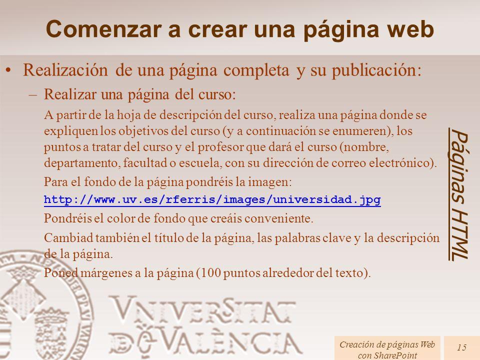 Páginas HTML Creación de páginas Web con SharePoint 15 Realización de una página completa y su publicación: –Realizar una página del curso: A partir de la hoja de descripción del curso, realiza una página donde se expliquen los objetivos del curso (y a continuación se enumeren), los puntos a tratar del curso y el profesor que dará el curso (nombre, departamento, facultad o escuela, con su dirección de correo electrónico).