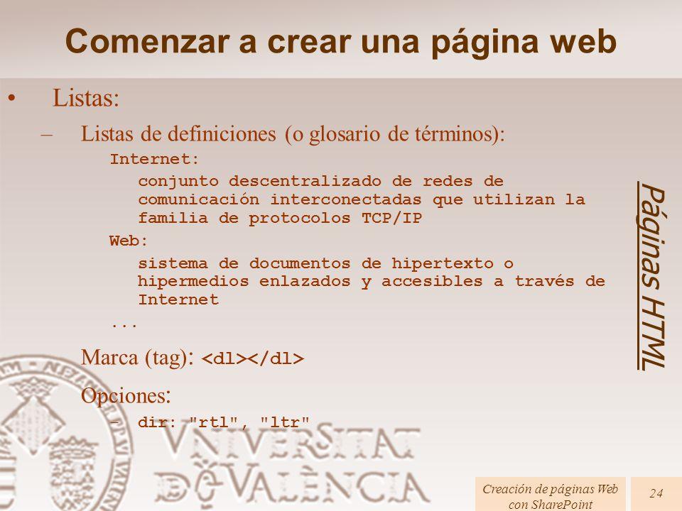 Páginas HTML Creación de páginas Web con SharePoint 24 Listas: –Listas de definiciones (o glosario de términos): Internet: conjunto descentralizado de redes de comunicación interconectadas que utilizan la familia de protocolos TCP/IP Web: sistema de documentos de hipertexto o hipermedios enlazados y accesibles a través de Internet...