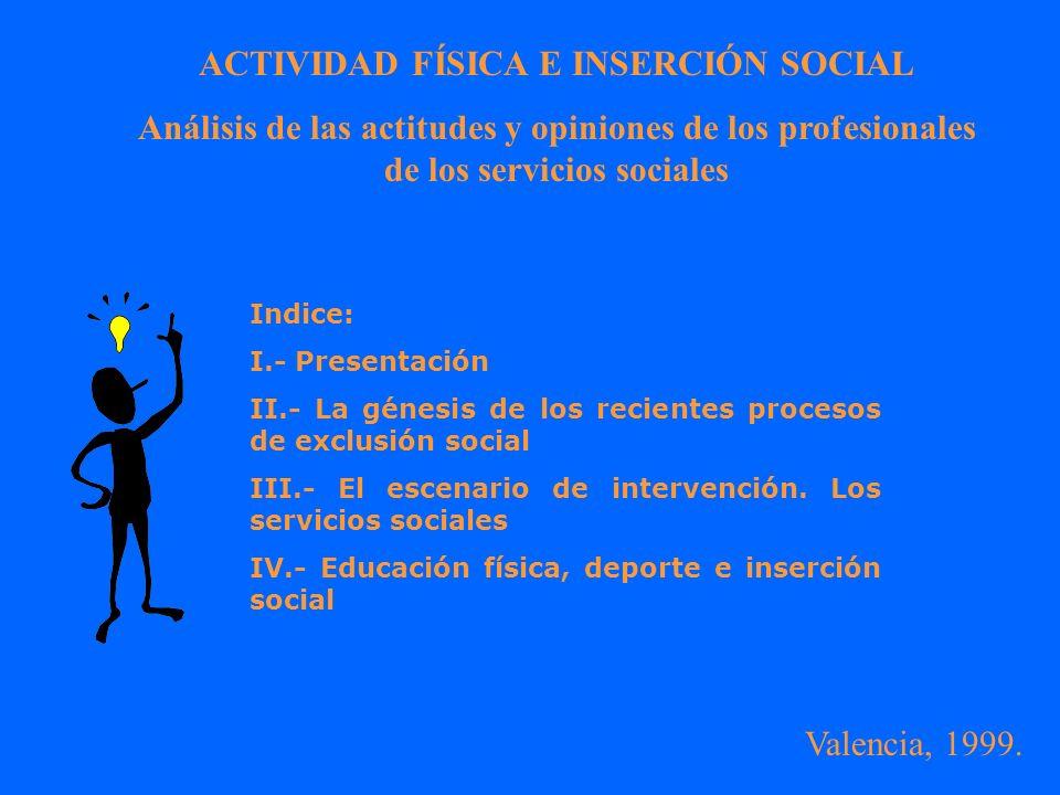 ACTIVIDAD FÍSICA E INSERCIÓN SOCIAL Análisis de las actitudes y opiniones de los profesionales de los servicios sociales Indice: I.- Presentación II.- La génesis de los recientes procesos de exclusión social III.- El escenario de intervención.