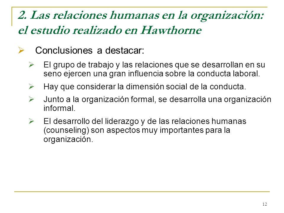 12 2. Las relaciones humanas en la organización: el estudio realizado en Hawthorne Conclusiones a destacar: El grupo de trabajo y las relaciones que s