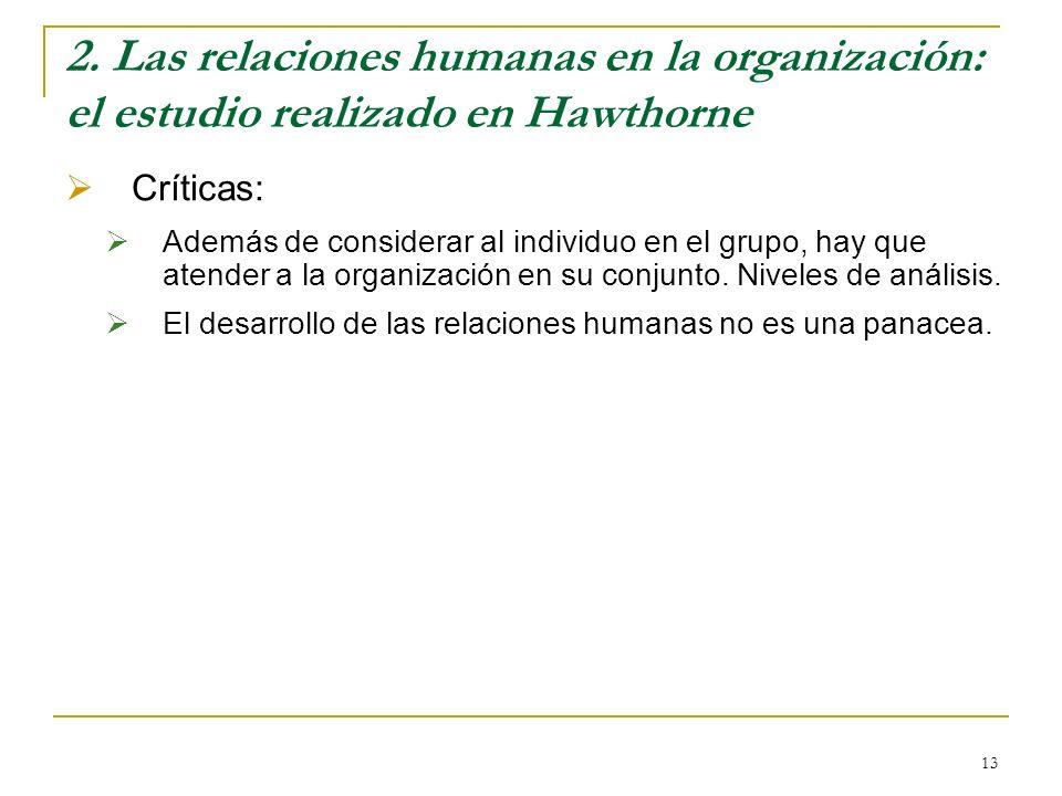 13 2. Las relaciones humanas en la organización: el estudio realizado en Hawthorne Críticas: Además de considerar al individuo en el grupo, hay que at