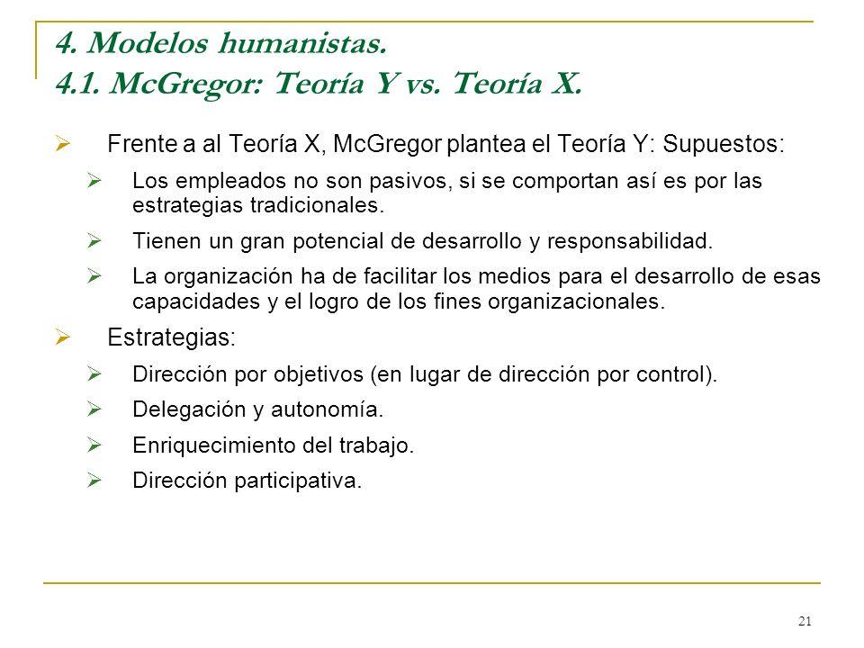 21 4. Modelos humanistas. 4.1. McGregor: Teoría Y vs. Teoría X. Frente a al Teoría X, McGregor plantea el Teoría Y: Supuestos: Los empleados no son pa