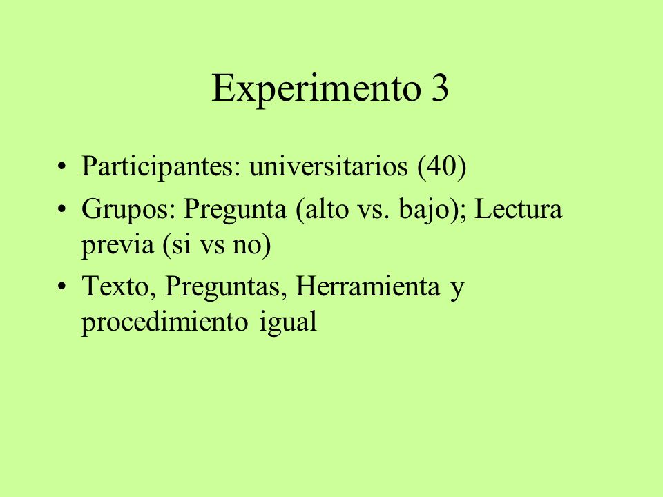 Experimento 3 Participantes: universitarios (40) Grupos: Pregunta (alto vs. bajo); Lectura previa (si vs no) Texto, Preguntas, Herramienta y procedimi