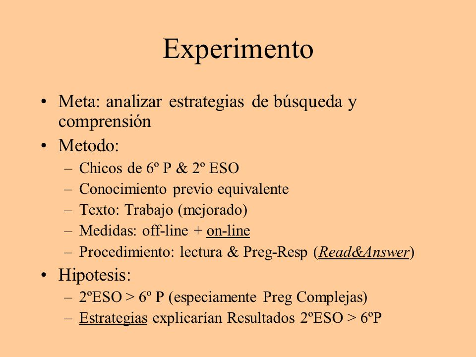 Experimento Meta: analizar estrategias de búsqueda y comprensión Metodo: –Chicos de 6º P & 2º ESO –Conocimiento previo equivalente –Texto: Trabajo (me