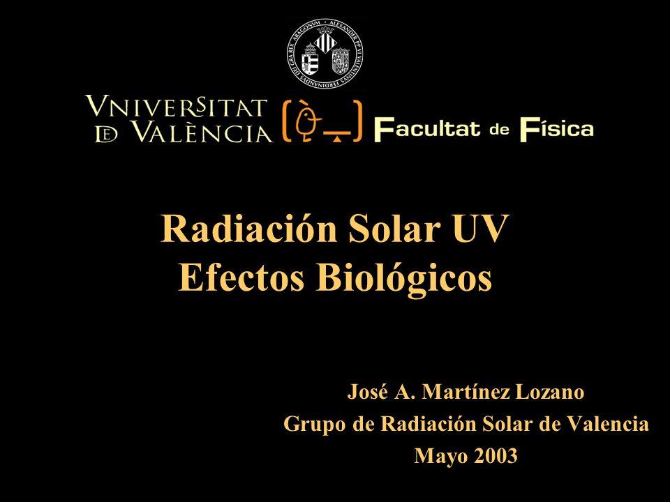 José A. Martínez Lozano Grupo de Radiación Solar de Valencia Mayo 2003 Radiación Solar UV Efectos Biológicos