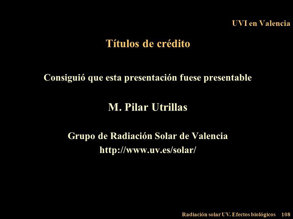 Radiación solar UV. Efectos biológicos108 UVI en Valencia Títulos de crédito Consiguió que esta presentación fuese presentable M. Pilar Utrillas Grupo