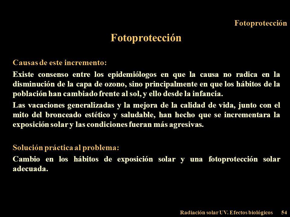Radiación solar UV. Efectos biológicos54 Fotoprotección Causas de este incremento: Existe consenso entre los epidemiólogos en que la causa no radica e