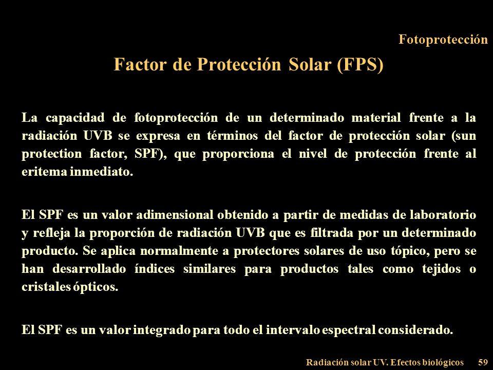 Radiación solar UV. Efectos biológicos59 Fotoprotección Factor de Protección Solar (FPS) La capacidad de fotoprotección de un determinado material fre