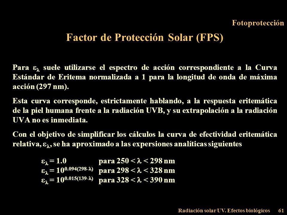 Radiación solar UV. Efectos biológicos61 Fotoprotección Factor de Protección Solar (FPS) Para suele utilizarse el espectro de acción correspondiente a
