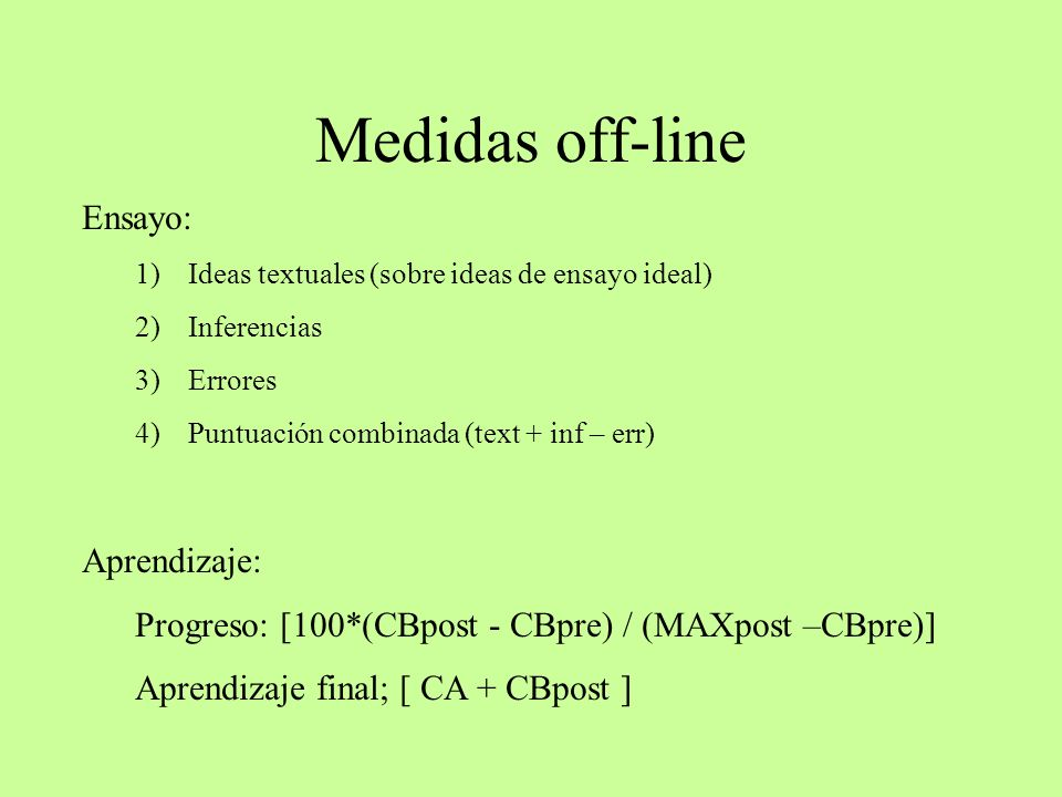 Medidas off-line Aprendizaje: Progreso: [100*(CBpost - CBpre) / (MAXpost –CBpre)] Aprendizaje final; [ CA + CBpost ] Ensayo: 1)Ideas textuales (sobre