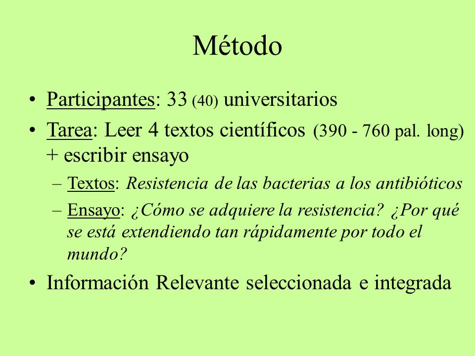 Método Participantes: 33 (40) universitarios Tarea: Leer 4 textos científicos (390 - 760 pal. long) + escribir ensayo –Textos: Resistencia de las bact