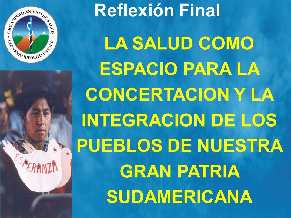 Reflexión Final LA SALUD COMO ESPACIO PARA LA CONCERTACION Y LA INTEGRACION DE LOS PUEBLOS DE NUESTRA GRAN PATRIA SUDAMERICANA