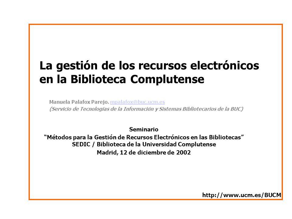La gestión de los recursos electrónicos en la Biblioteca Complutense Manuela Palafox Parejo. mpalafox@buc.ucm.esmpalafox@buc.ucm.es (Servicio de Tecno