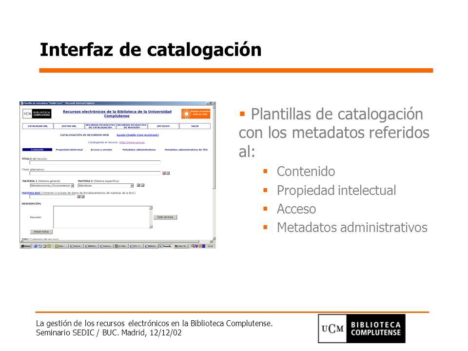 La gestión de los recursos electrónicos en la Biblioteca Complutense. Seminario SEDIC / BUC. Madrid, 12/12/02 Interfaz de catalogación Plantillas de c