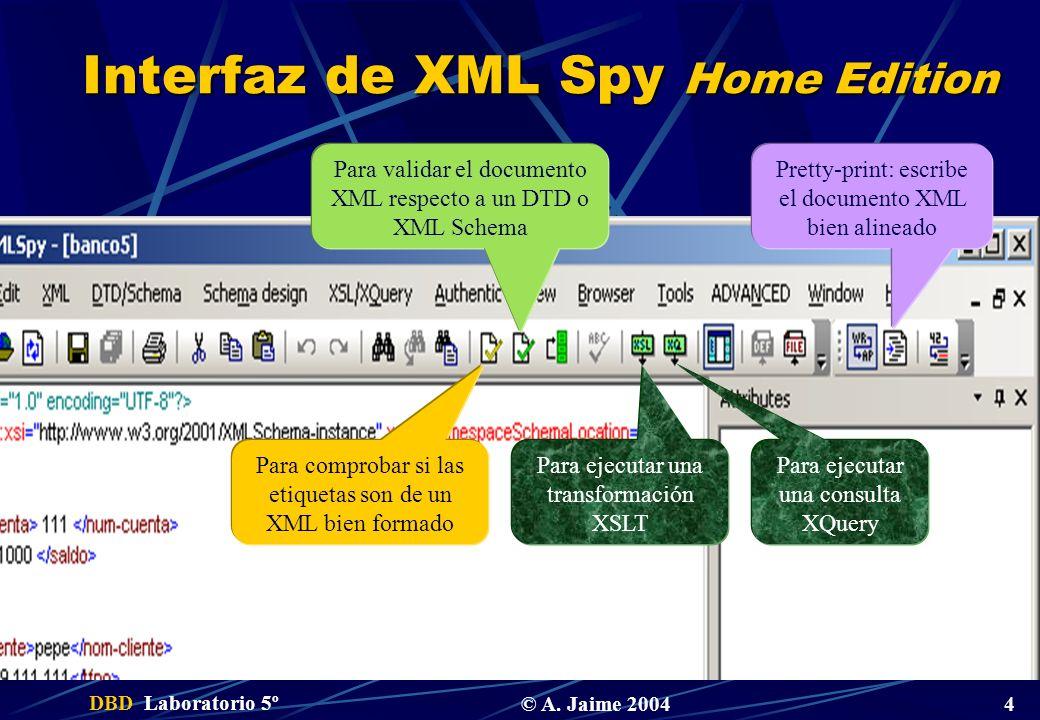 DBD Laboratorio 5º © A. Jaime 2004 4 Interfaz de XML Spy Home Edition Para comprobar si las etiquetas son de un XML bien formado Para validar el docum