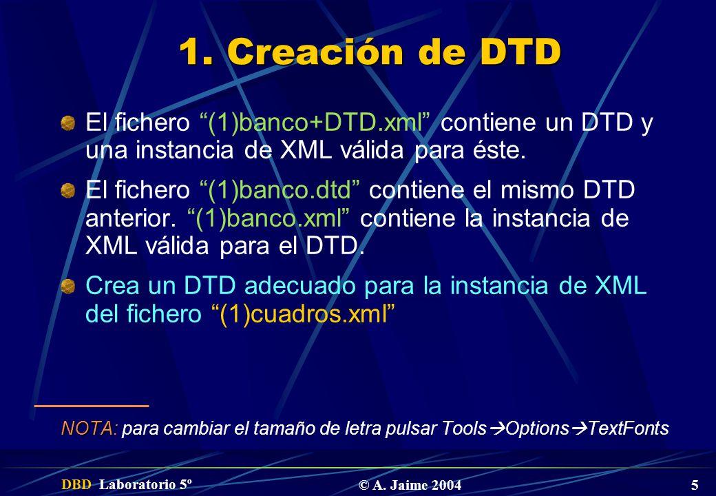 DBD Laboratorio 5º © A. Jaime 2004 5 1. Creación de DTD El fichero (1)banco+DTD.xml contiene un DTD y una instancia de XML válida para éste. El ficher