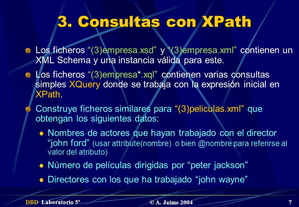 DBD Laboratorio 5º © A. Jaime 2004 7 3. Consultas con XPath Los ficheros (3)empresa.xsd y (3)empresa.xml contienen un XML Schema y una instancia válid