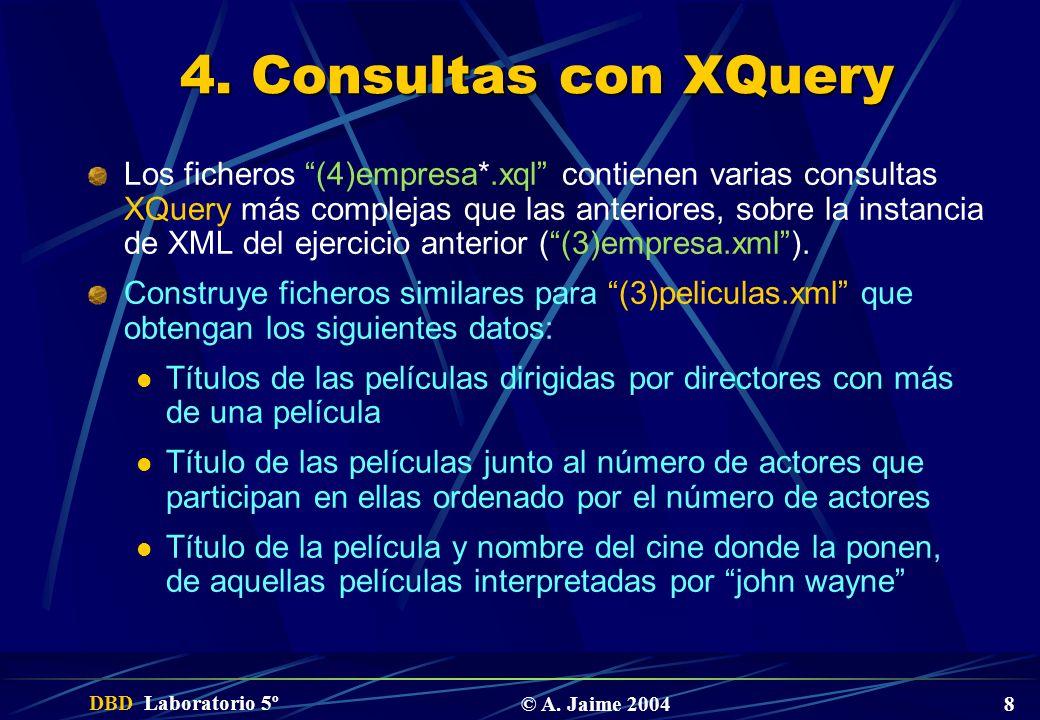 DBD Laboratorio 5º © A. Jaime 2004 8 4. Consultas con XQuery Los ficheros (4)empresa*.xql contienen varias consultas XQuery más complejas que las ante