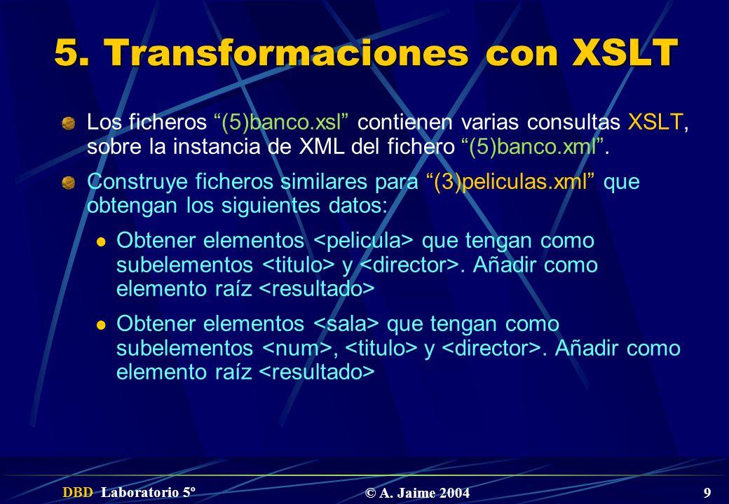 DBD Laboratorio 5º © A. Jaime 2004 9 5. Transformaciones con XSLT Los ficheros (5)banco.xsl contienen varias consultas XSLT, sobre la instancia de XML