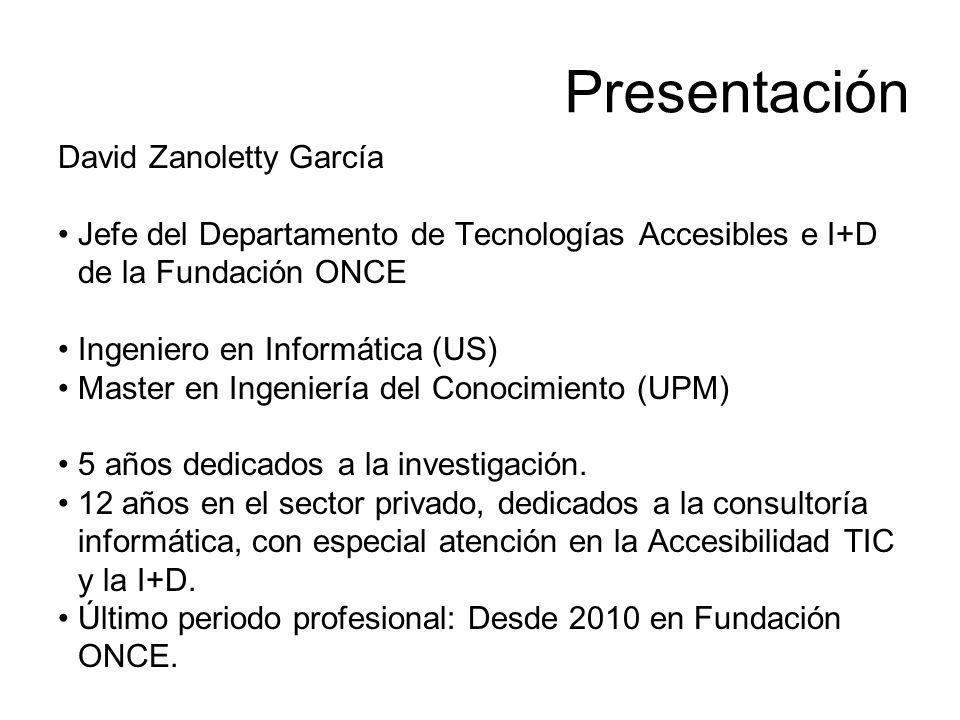 Presentación David Zanoletty García Jefe del Departamento de Tecnologías Accesibles e I+D de la Fundación ONCE Ingeniero en Informática (US) Master en Ingeniería del Conocimiento (UPM) 5 años dedicados a la investigación.