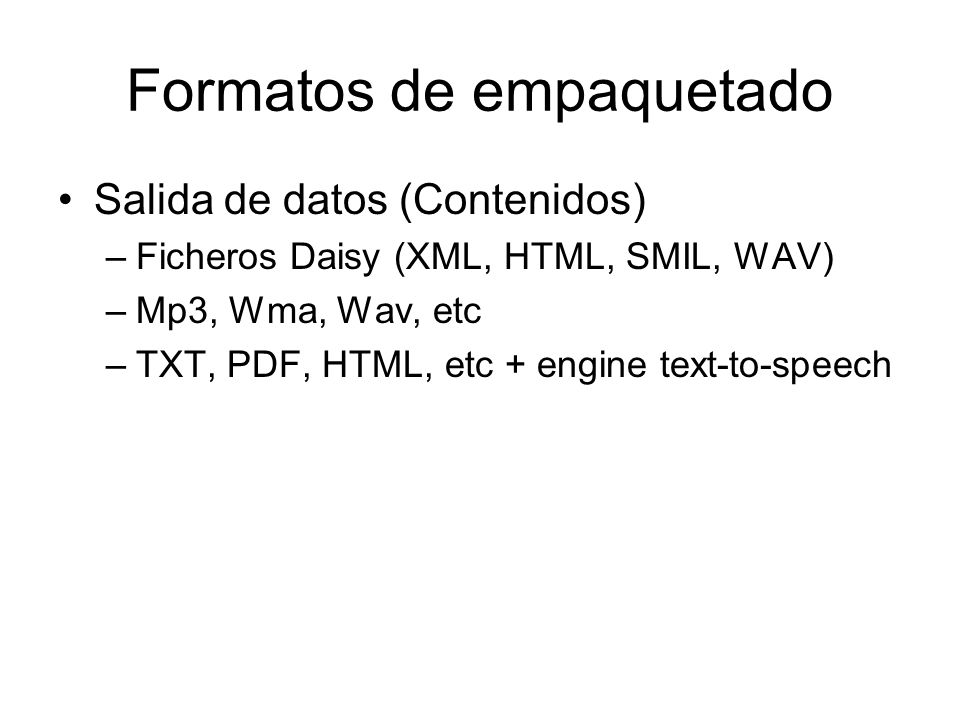 Formatos de empaquetado Salida de datos (Contenidos) –Ficheros Daisy (XML, HTML, SMIL, WAV) –Mp3, Wma, Wav, etc –TXT, PDF, HTML, etc + engine text-to-speech