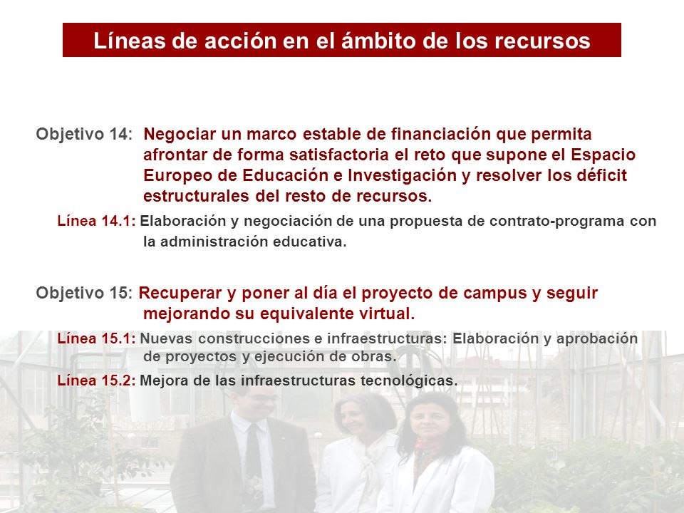 Líneas de acción en el ámbito de los recursos Objetivo 14: Negociar un marco estable de financiación que permita afrontar de forma satisfactoria el reto que supone el Espacio Europeo de Educación e Investigación y resolver los déficit estructurales del resto de recursos.