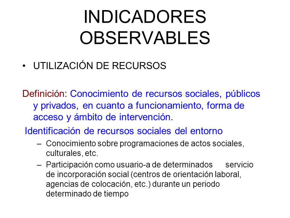 INDICADORES OBSERVABLES UTILIZACIÓN DE RECURSOS Definición: Conocimiento de recursos sociales, públicos y privados, en cuanto a funcionamiento, forma