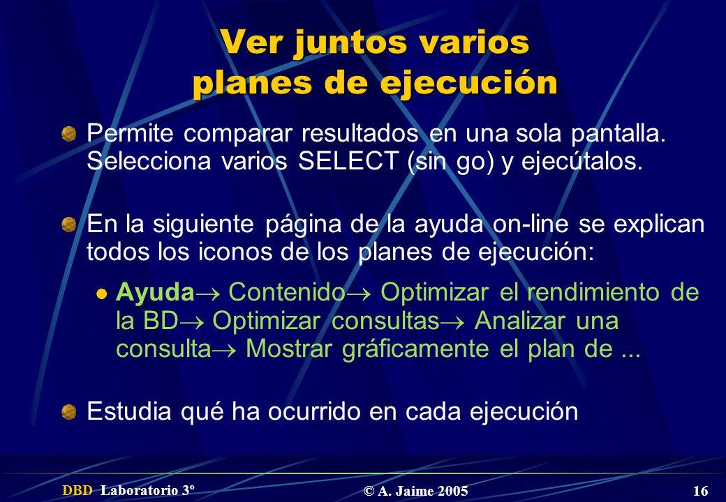 DBD Laboratorio 3º © A. Jaime 2005 16 Ver juntos varios planes de ejecución Permite comparar resultados en una sola pantalla. Selecciona varios SELECT