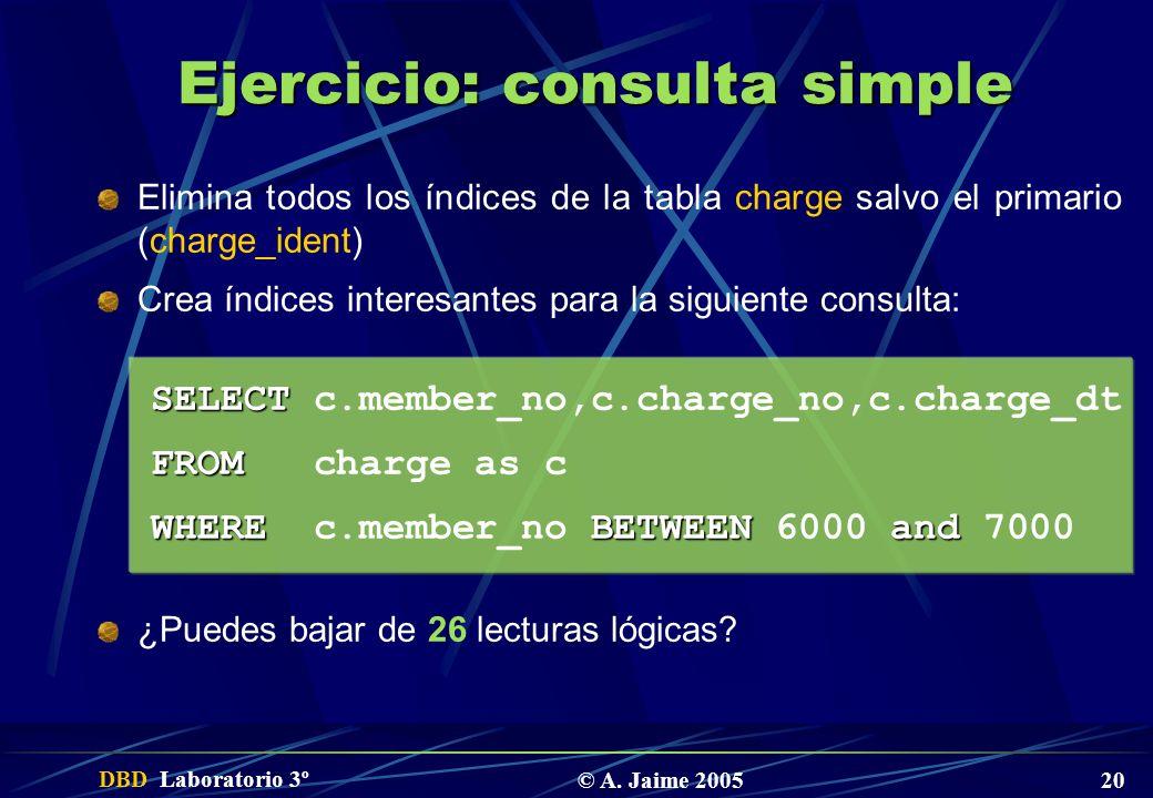 DBD Laboratorio 3º © A. Jaime 2005 20 Ejercicio: consulta simple Elimina todos los índices de la tabla charge salvo el primario (charge_ident) Crea ín