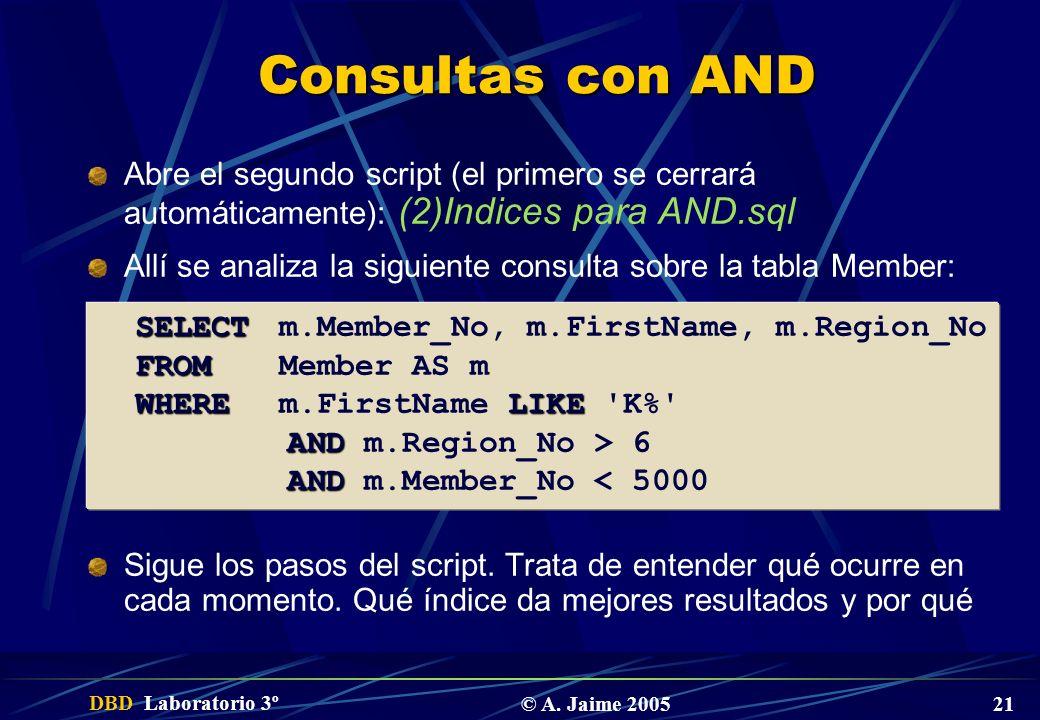 DBD Laboratorio 3º © A. Jaime 2005 21 Consultas con AND Abre el segundo script (el primero se cerrará automáticamente): (2)Indices para AND.sql Allí s