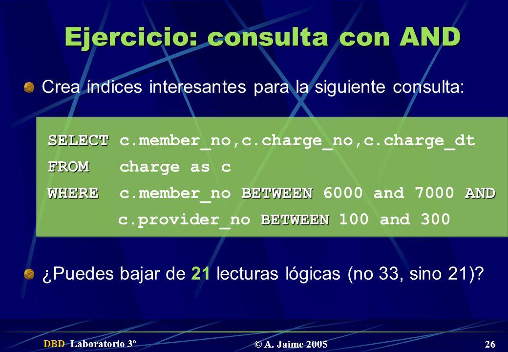 DBD Laboratorio 3º © A. Jaime 2005 26 Ejercicio: consulta con AND Crea índices interesantes para la siguiente consulta: SELECT SELECT c.member_no,c.ch