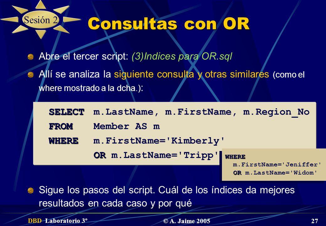 DBD Laboratorio 3º © A. Jaime 2005 27 Consultas con OR Abre el tercer script: (3)Indices para OR.sql Allí se analiza la siguiente consulta y otras sim