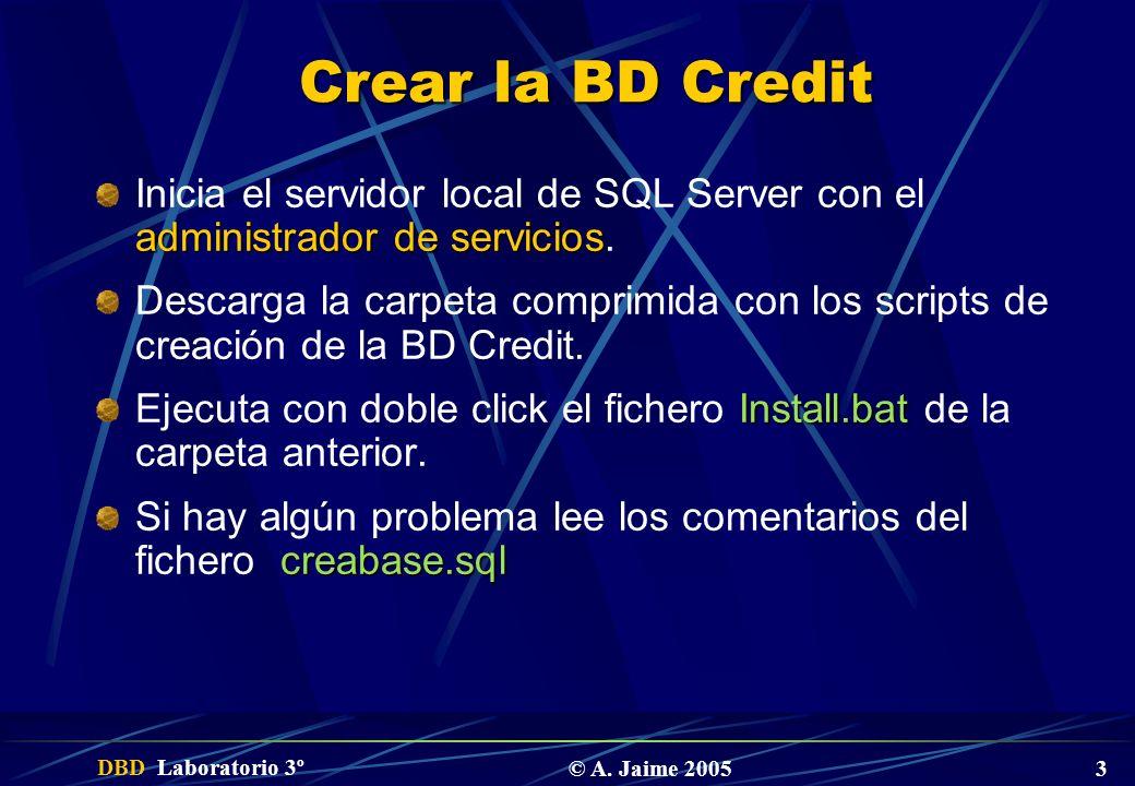 DBD Laboratorio 3º © A. Jaime 2005 3 Crear la BD Credit administrador de servicios Inicia el servidor local de SQL Server con el administrador de serv