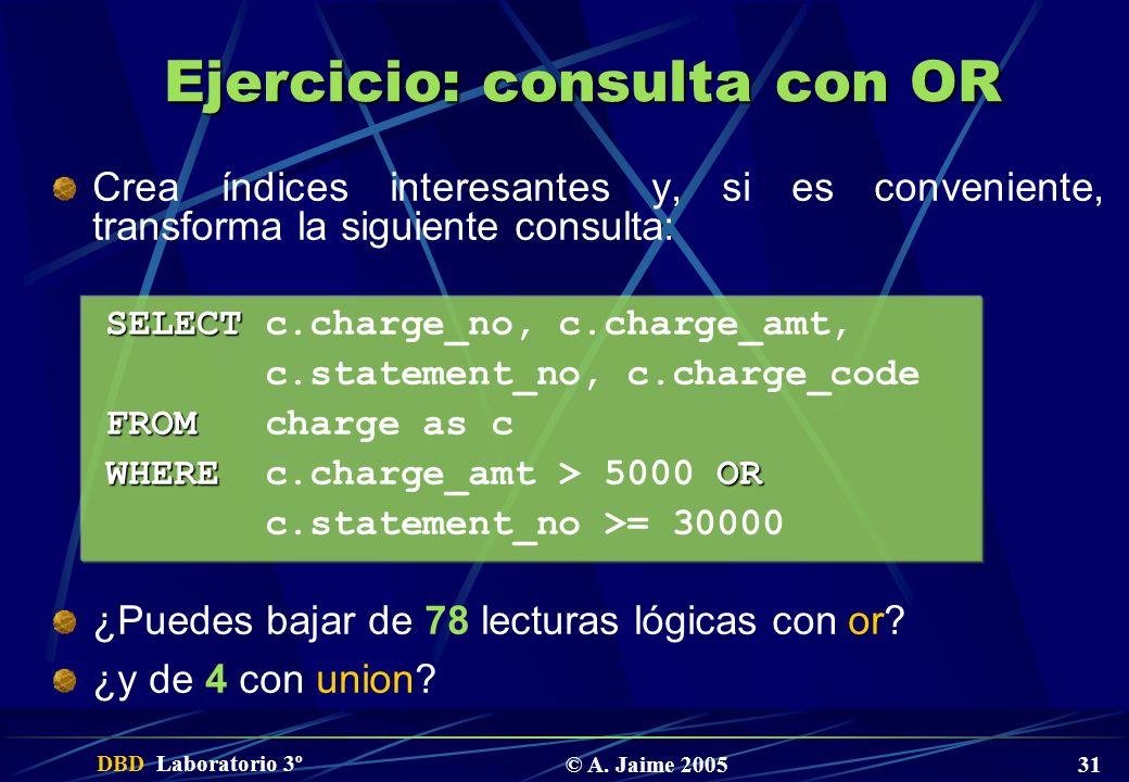 DBD Laboratorio 3º © A. Jaime 2005 31 Ejercicio: consulta con OR Crea índices interesantes y, si es conveniente, transforma la siguiente consulta: SEL