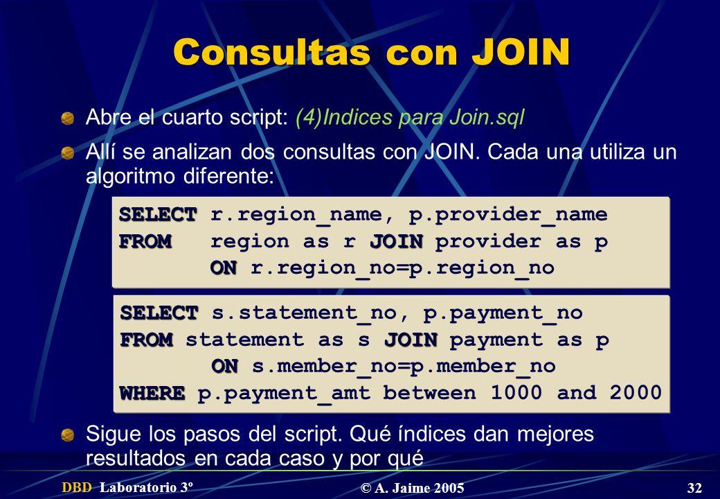 DBD Laboratorio 3º © A. Jaime 2005 32 Consultas con JOIN Abre el cuarto script: (4)Indices para Join.sql Allí se analizan dos consultas con JOIN. Cada