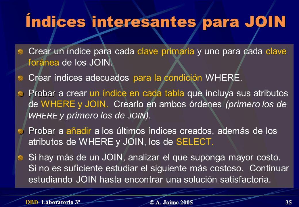 DBD Laboratorio 3º © A. Jaime 2005 35 Índices interesantes para JOIN Crear un índice para cada clave primaria y uno para cada clave foránea de los JOI