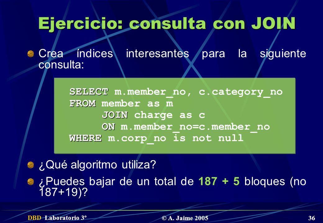 DBD Laboratorio 3º © A. Jaime 2005 36 Ejercicio: consulta con JOIN Crea índices interesantes para la siguiente consulta: ¿Qué algoritmo utiliza? ¿Pued