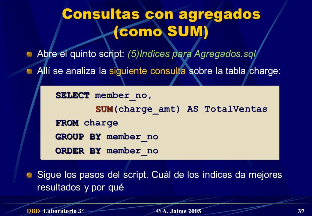 DBD Laboratorio 3º © A. Jaime 2005 37 Consultas con agregados (como SUM) Abre el quinto script: (5)Indices para Agregados.sql Allí se analiza la sigui