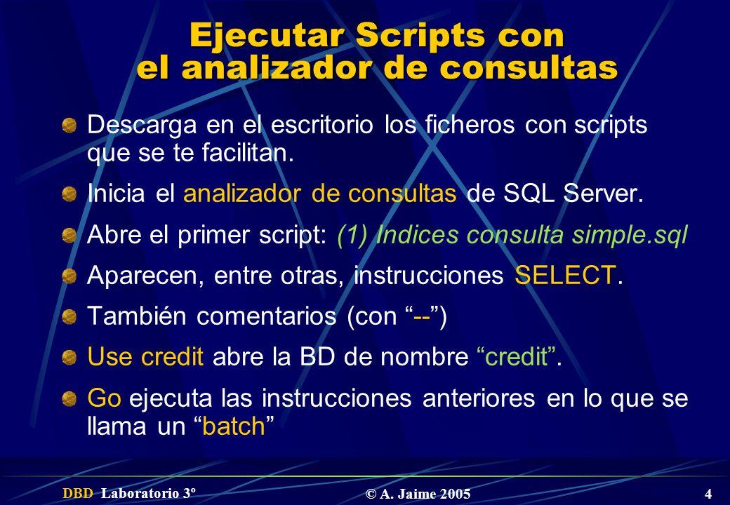 DBD Laboratorio 3º © A. Jaime 2005 4 Ejecutar Scripts con el analizador de consultas Descarga en el escritorio los ficheros con scripts que se te faci