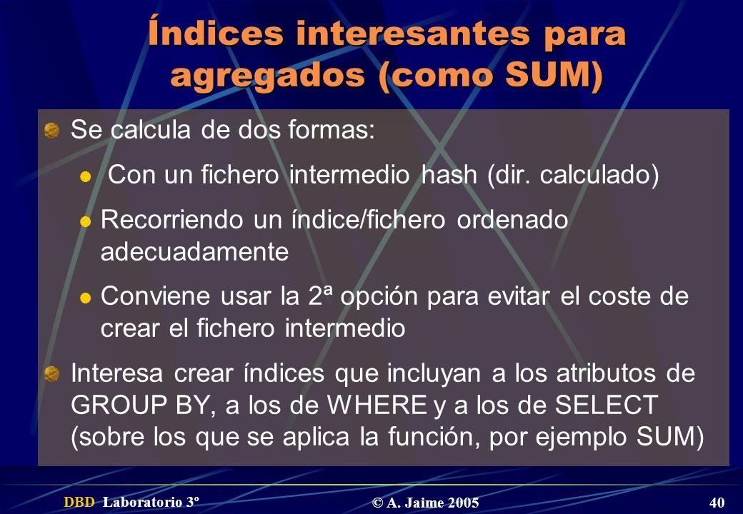 DBD Laboratorio 3º © A. Jaime 2005 40 Índices interesantes para agregados (como SUM) Se calcula de dos formas: Con un fichero intermedio hash (dir. ca