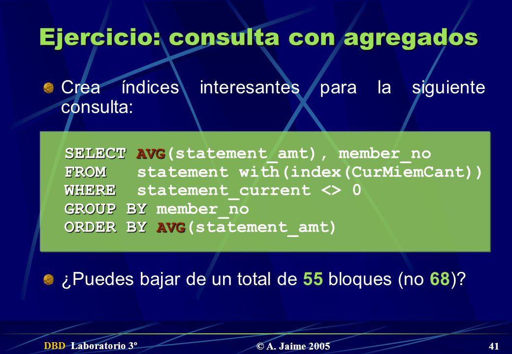 DBD Laboratorio 3º © A. Jaime 2005 41 Ejercicio: consulta con agregados Crea índices interesantes para la siguiente consulta: ¿Puedes bajar de un tota