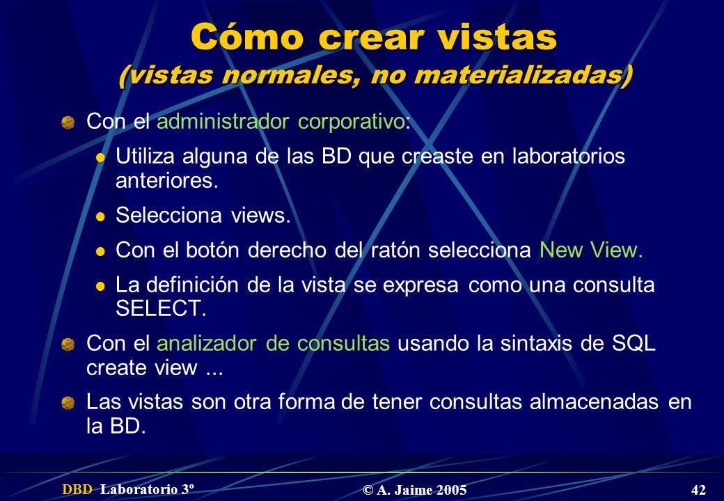 DBD Laboratorio 3º © A. Jaime 2005 42 Cómo crear vistas (vistas normales, no materializadas) Con el administrador corporativo: Utiliza alguna de las B