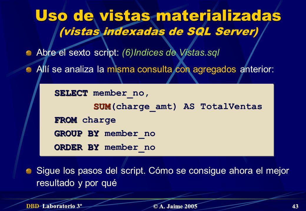 DBD Laboratorio 3º © A. Jaime 2005 43 Uso de vistas materializadas Uso de vistas materializadas (vistas indexadas de SQL Server) Abre el sexto script: