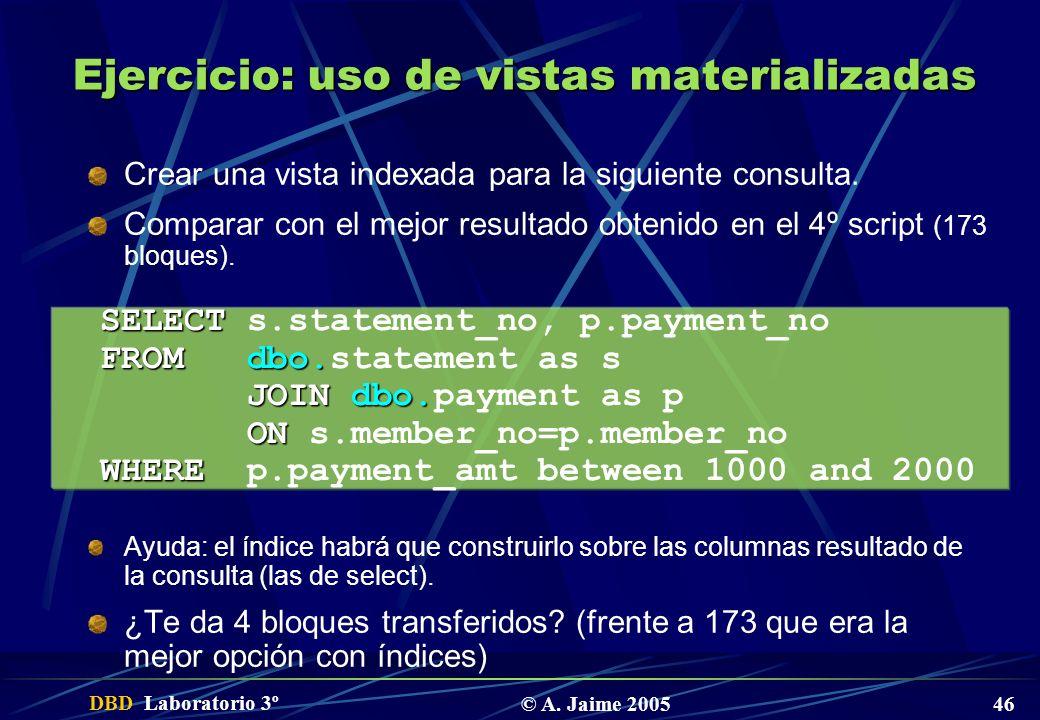 DBD Laboratorio 3º © A. Jaime 2005 46 Ejercicio: uso de vistas materializadas Crear una vista indexada para la siguiente consulta. Comparar con el mej