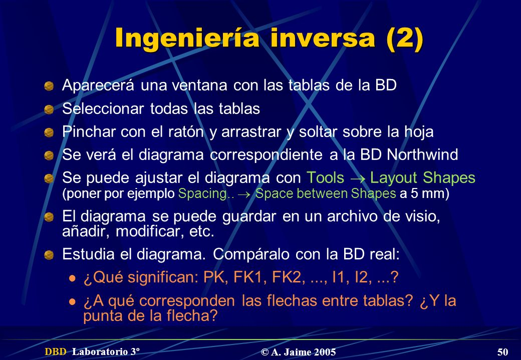 DBD Laboratorio 3º © A. Jaime 2005 50 Ingeniería inversa (2) Aparecerá una ventana con las tablas de la BD Seleccionar todas las tablas Pinchar con el