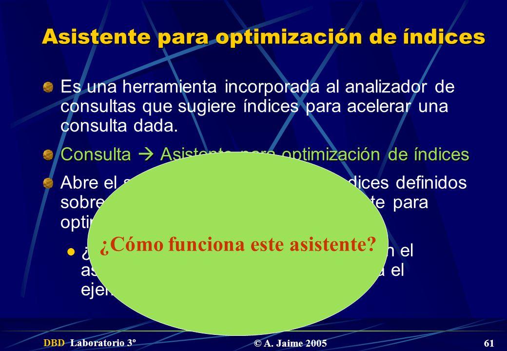 DBD Laboratorio 3º © A. Jaime 2005 61 Asistente para optimización de índices Es una herramienta incorporada al analizador de consultas que sugiere índ