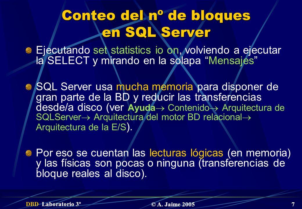 DBD Laboratorio 3º © A. Jaime 2005 7 Conteo del nº de bloques en SQL Server Ejecutando set statistics io on, volviendo a ejecutar la SELECT y mirando